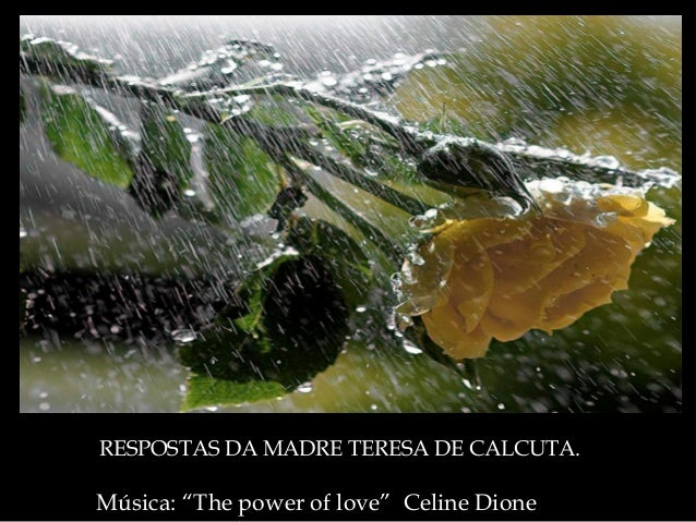 "Música: ""The power of love"" Celine Dione RESPOSTAS DARESPOSTAS DA MADRE TERESA DE CALCUTA.MADRE TERESA DE CALCUTA."