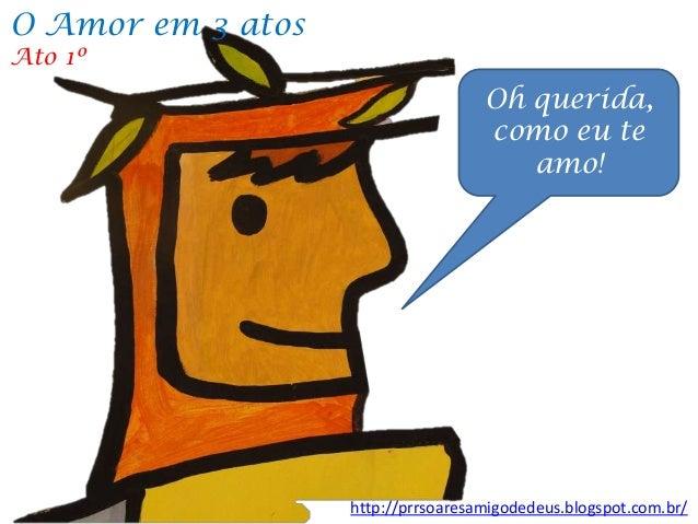 Oh querida, como eu te amo! http://prrsoaresamigodedeus.blogspot.com.br/ O Amor em 3 atos Ato 1º