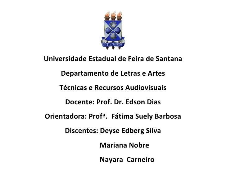 Universidade Estadual de Feira de Santana Departamento de Letras e Artes Técnicas e Recursos Audiovisuais Docente: Prof. D...