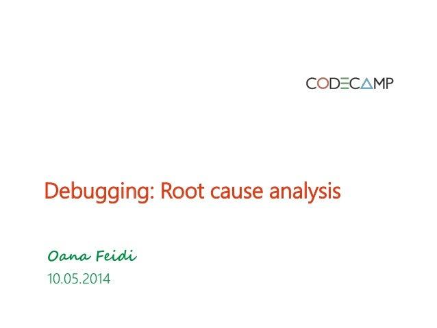 Debugging: Root cause analysis Oana Feidi 10.05.2014