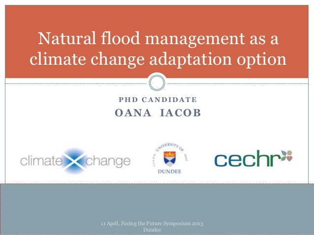P H D C A N D I D A T EOANA IACOBNatural flood management as aclimate change adaptation option11 April, Facing the Future ...
