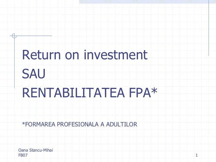 Return on investment SAU RENTABILITATEA FPA* *FORMAREA PROFESIONALA A ADULTILOROana Stancu-MihaiFB07                      ...