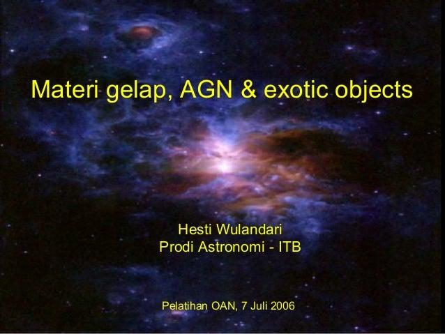Materi gelap, AGN & exotic objects Pelatihan OAN, 7 Juli 2006 Hesti Wulandari Prodi Astronomi - ITB