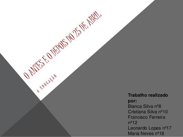 Trabalho realizado  por:  Bianca Silva nº8  Cristiana Silva nº10  Francisco Ferreira  nº12  Leonardo Lopes nº17  Maria Nev...