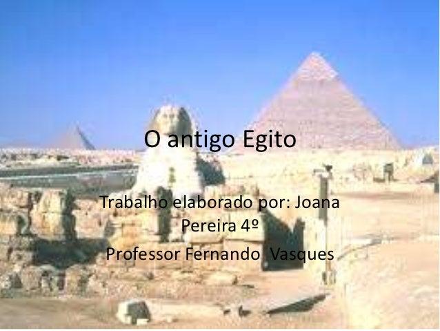 O antigo EgitoTrabalho elaborado por: Joana          Pereira 4º Professor Fernando Vasques
