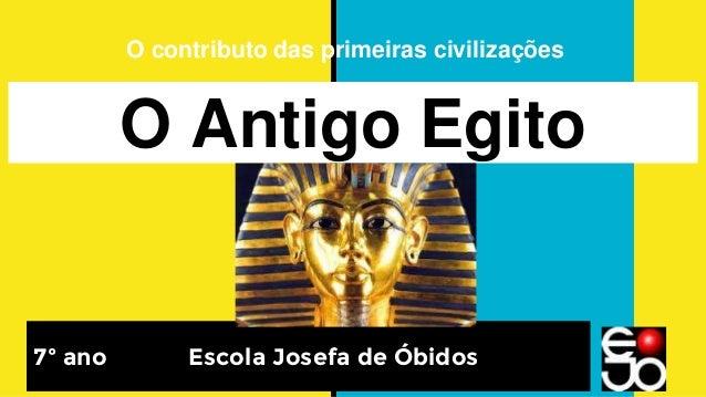 O Antigo Egito 7º ano Escola Josefa de Óbidos O contributo das primeiras civilizações