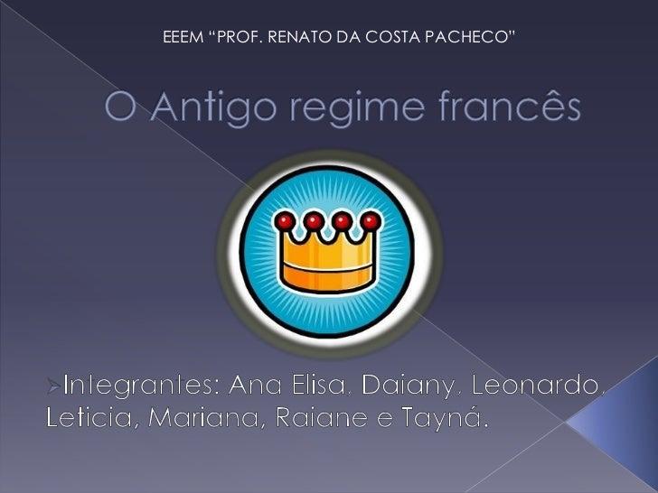 """EEEM """"PROF. RENATO DA COSTA PACHECO""""<br />O Antigo regime francês<br /><ul><li>Integrantes: Ana Elisa, Daiany, Leonardo, L..."""
