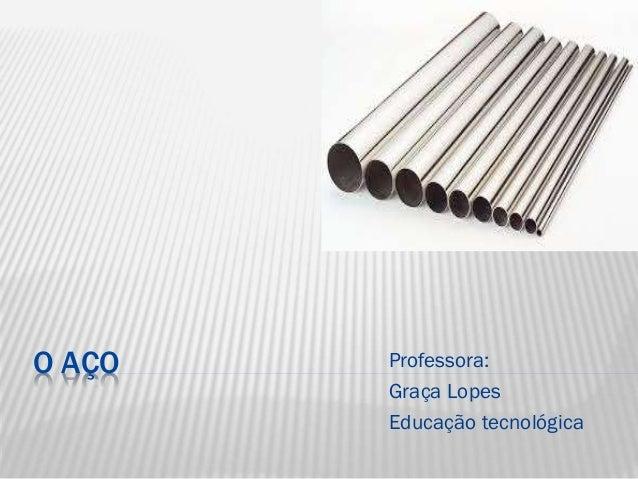 O AÇO  Professora: Graça Lopes Educação tecnológica