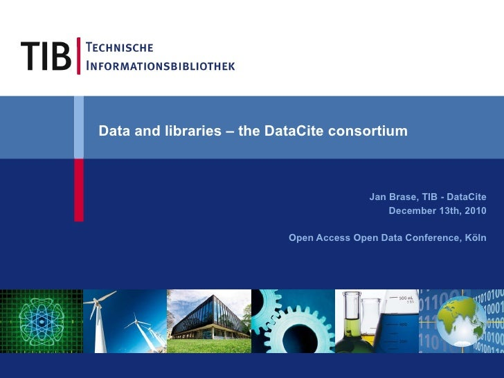 Data and libraries – the DataCite consortium   Jan Brase, TIB - DataCite December 13th, 2010 Open Access Open Data Confere...