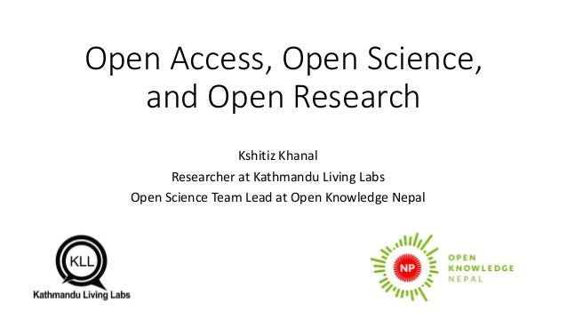 Open Access, Open Science, and Open Research Kshitiz Khanal Researcher at Kathmandu Living Labs Open Science Team Lead at ...