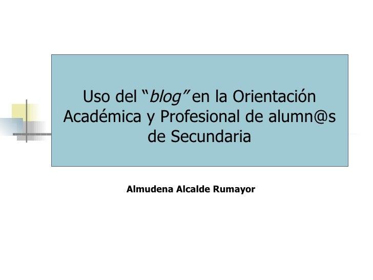 """Uso del """" blog""""  en la Orientación Académica y Profesional de alumn@s de Secundaria Almudena Alcalde Rumayor"""