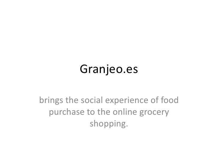 Granjeo.esbrings the social experience of food   purchase to the online grocery             shopping.