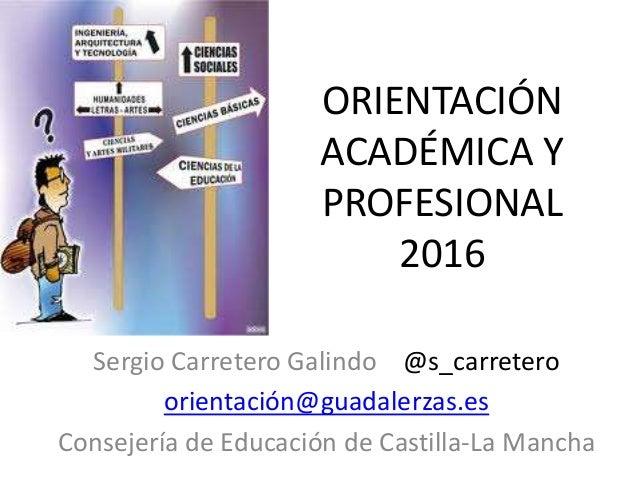 ORIENTACIÓN ACADÉMICA Y PROFESIONAL 2016 Sergio Carretero Galindo @s_carretero orientación@guadalerzas.es Consejería de Ed...
