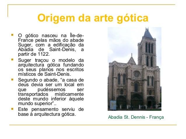 Origem da arte gótica  O gótico nasceu na Île-de- France pelas mãos do abade Suger, com a edificação da Abadia de Saint-D...