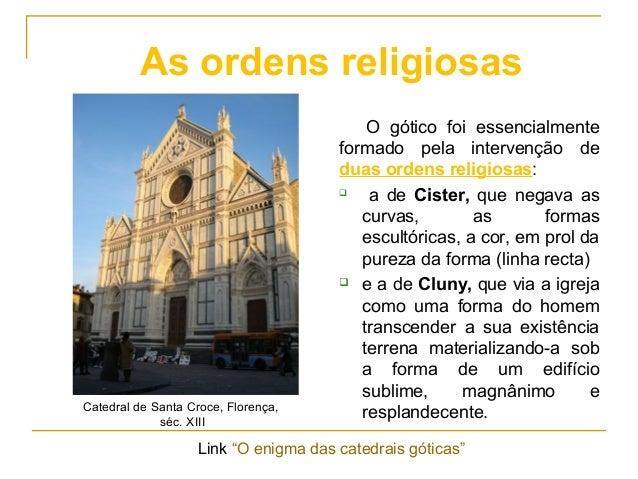 O gótico foi essencialmente formado pela intervenção de duas ordens religiosas:  a de Cister, que negava as curvas, as fo...