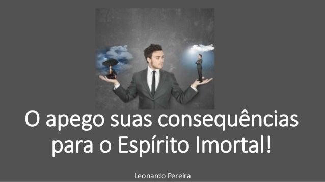 O apego suas consequências para o Espírito Imortal! Leonardo Pereira