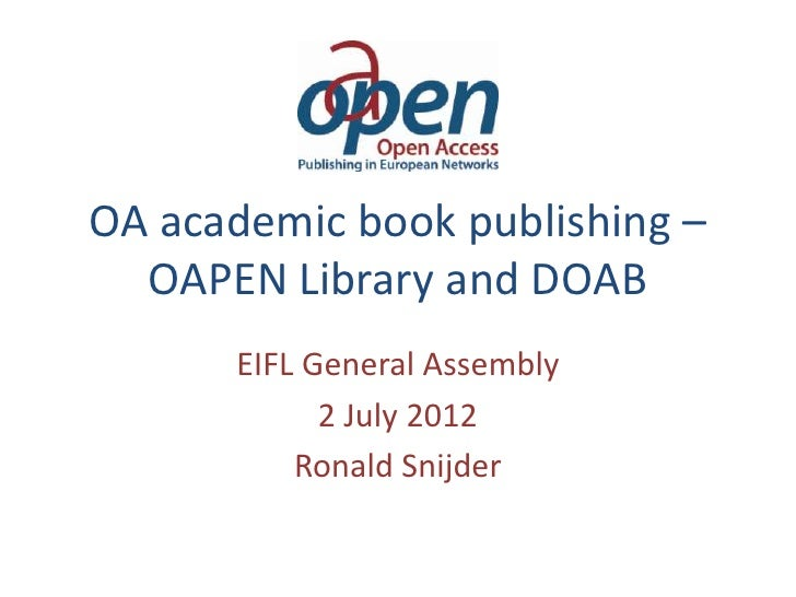 OA academic book publishing –  OAPEN Library and DOAB      EIFL General Assembly            2 July 2012          Ronald Sn...