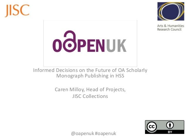 Informed Decisions on the Future of OA Scholarly Monograph Publishing in HSS Caren Milloy, Head of Projects, JISC Collecti...