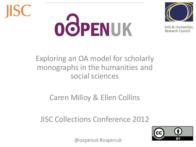 Exploring an OA model for scholarly monographs in the humanities and social sciences Caren Milloy & Ellen Collins JISC Col...