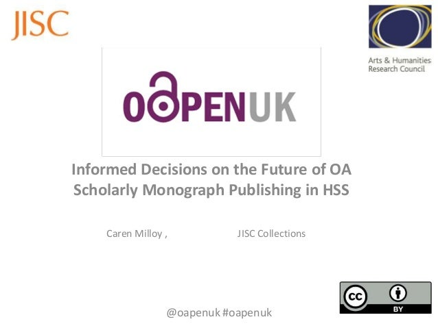 Informed Decisions on the Future of OA Scholarly Monograph Publishing in HSS Caren Milloy ,  JISC Collections  @oapenuk #o...