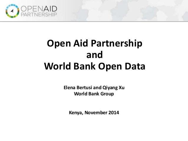 Open Aid Partnership  and  World Bank Open Data  Elena Bertusi and Qiyang Xu  World Bank Group  Kenya, November 2014
