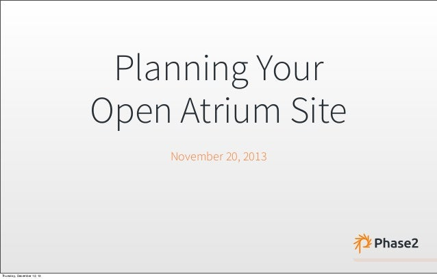 Planning Your Open Atrium Site November 20, 2013 Thursday, December 12, 13