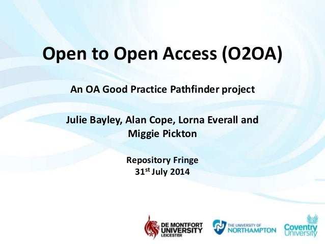 Open to Open Access (O2OA)  An OA Good Practice Pathfinder project  Julie Bayley, Alan Cope, Lorna Everall and  Miggie Pic...