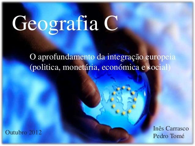 Geografia C O aprofundamento da integração europeia (politica, monetária, económica e social)  Outubro 2012  Inês Carrasco...