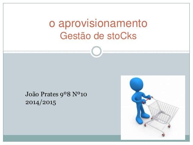 o aprovisionamento  Gestão de stoCks  João Prates 9º8 Nº10  2014/2015