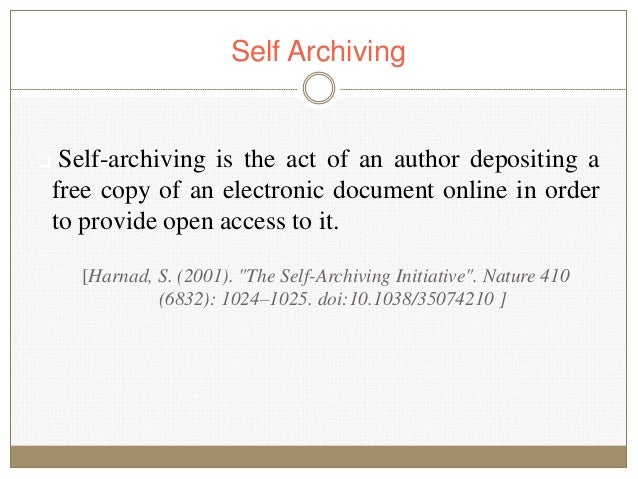 Self Archiving  Self-archiving is the act of an author depositing a free copy of an electronic document online in order t...