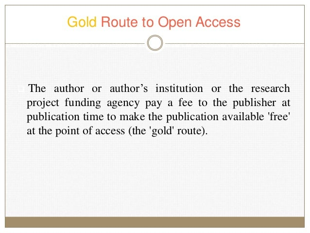 Gold Route to Open Access  The author or author's institution or the research project funding agency pay a fee to the pub...
