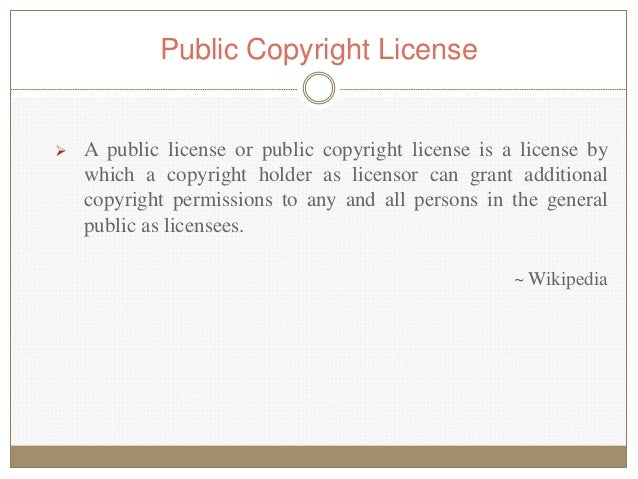  A public license or public copyright license is a license by which a copyright holder as licensor can grant additional c...