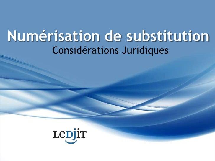 Numérisation de substitution<br />Considérations Juridiques<br />
