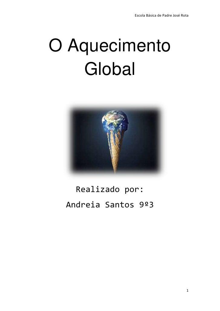 Escola Básica de Padre José RotaO Aquecimento   Global  Realizado por: Andreia Santos 9º3                                 ...