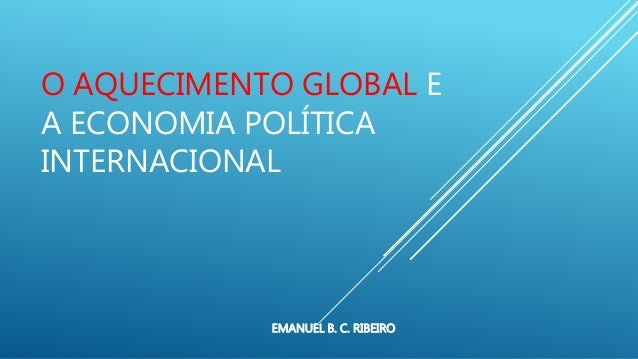 O AQUECIMENTO GLOBAL E A ECONOMIA POLÍTICA INTERNACIONAL EMANUEL B. C. RIBEIRO