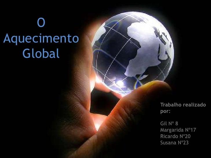 O Aquecimento Global<br />Trabalho realizado por:<br />Gil Nº 8<br />Margarida Nº17<br />Ricardo Nº20<br />Susana Nº23<br />