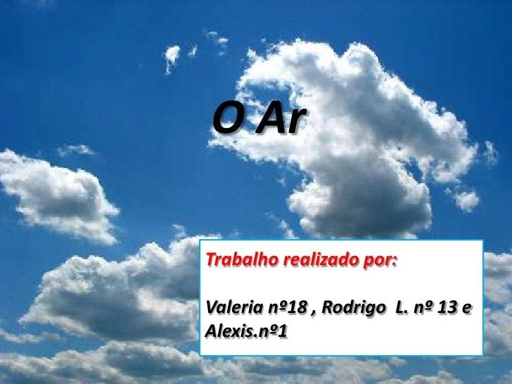 O Ar <br />Trabalho realizado por:<br />Valeria nº18 , Rodrigo  L. nº 13 e Alexis.nº1<br />