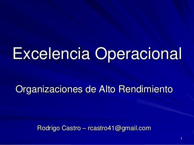 Excelencia OperacionalOrganizaciones de Alto Rendimiento    Rodrigo Castro – rcastro41@gmail.com                          ...