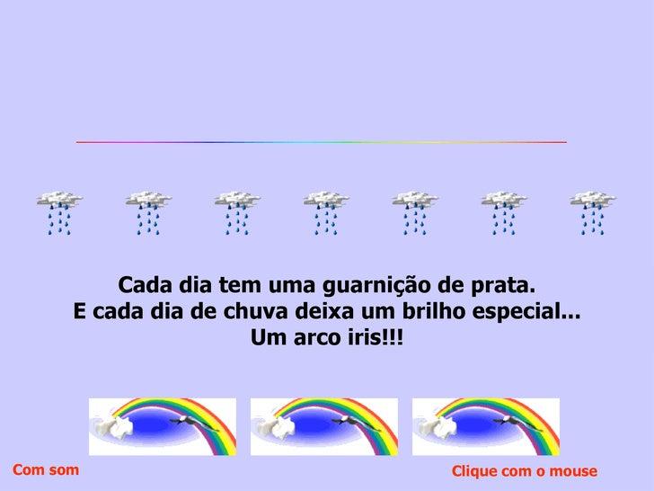 Cada dia tem uma guarnição de prata. E cada dia de chuva deixa um brilho especial... Um arco iris!!! Clique com o mouse  C...