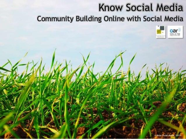 Know Social MediaCommunity Building Online with Social Media                                  © Know Social Media, 2012