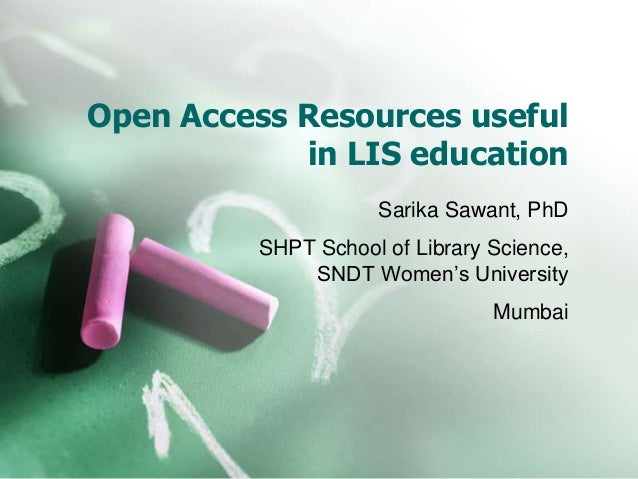 Open Access Resources useful in LIS education Sarika Sawant, PhD SHPT School of Library Science, SNDT Women's University M...
