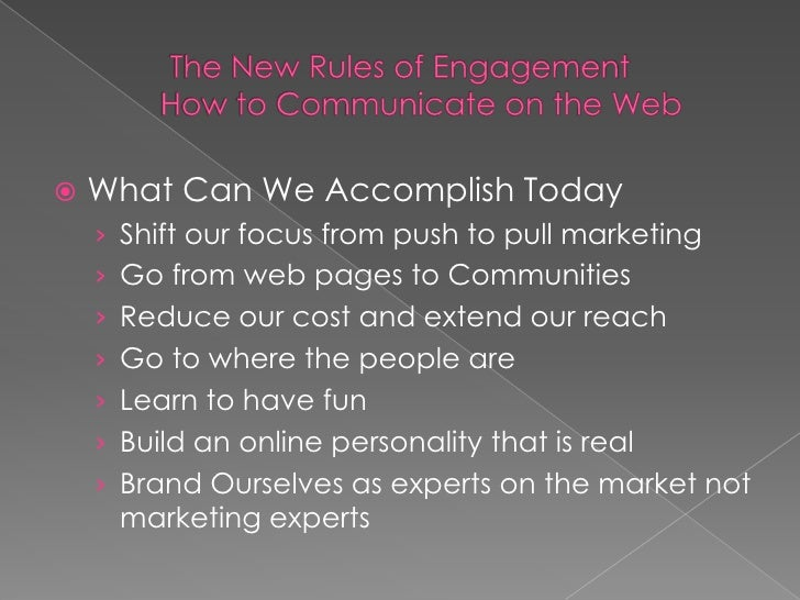 The New Rules of EngagementHow to Communicate on the Web<br />What Can We Accomplish Today<br />Shift our focus from push ...