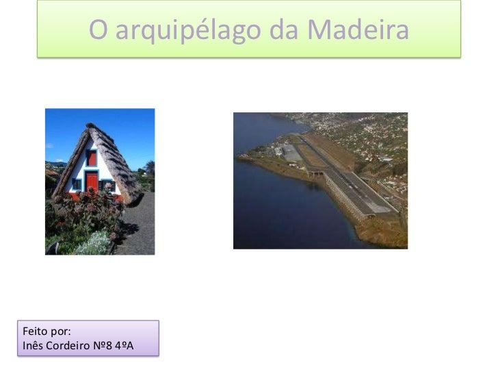 O arquipélago da Madeira<br />Feito por:<br />Inês Cordeiro Nº8 4ºA<br />