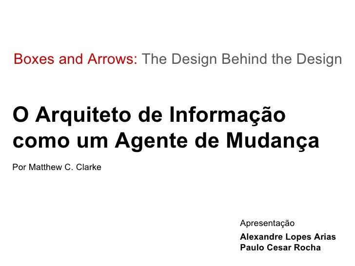 Boxes and Arrows:  The Design Behind the Design O Arquiteto de Informação como um Agente de Mudança Por Matthew C. Clarke ...