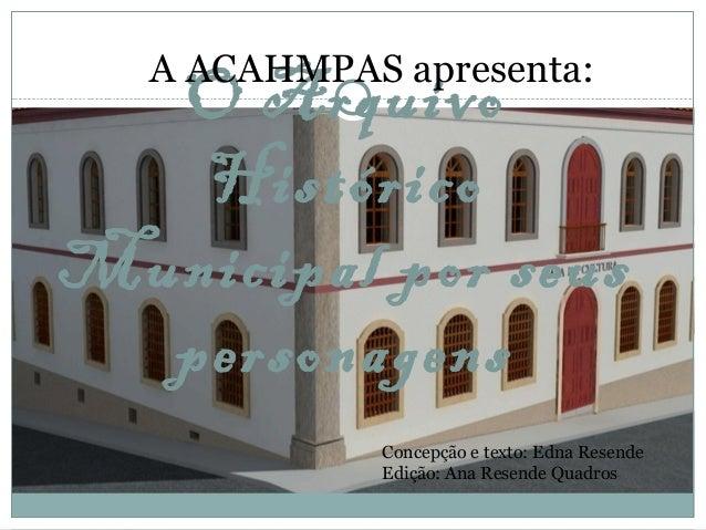 O Arquivo Histórico Municipal por seus personagens A ACAHMPAS apresenta: Concepção e texto: Edna Resende Edição: Ana Resen...