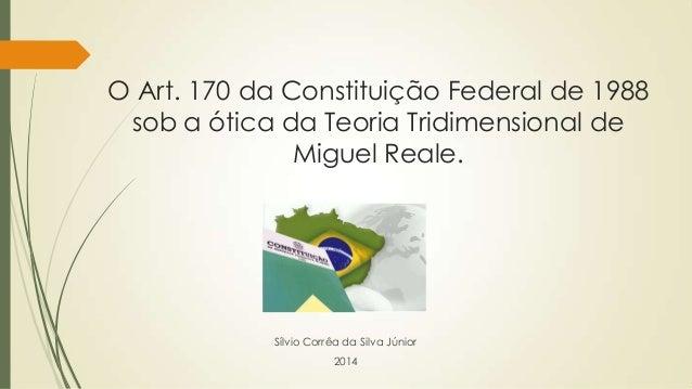 O Art. 170 da Constituição Federal de 1988 sob a ótica da Teoria Tridimensional de Miguel Reale.  Sílvio Corrêa da Silva J...