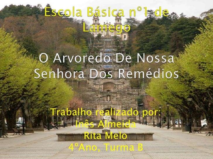 Escola Básica nº1 de LamegoO Arvoredo De Nossa Senhora Dos Remédios<br />Trabalho realizado por:<br />Inês Almeida<br />Ri...