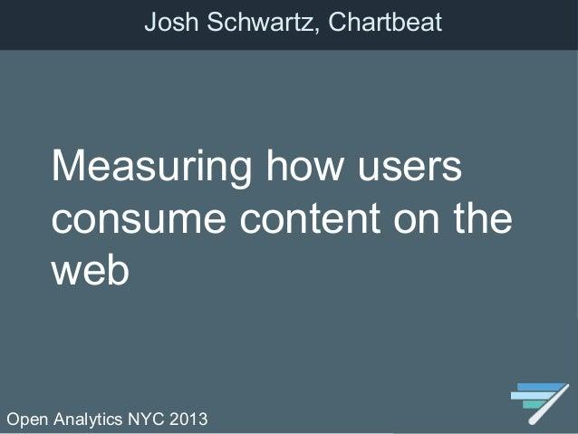 Open Analytics NYC 2013Measuring how usersconsume content on thewebJosh Schwartz, Chartbeat
