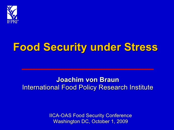 Food Security under Stress Joachim von Braun International Food Policy Research Institute IICA-OAS Food Security Conferenc...