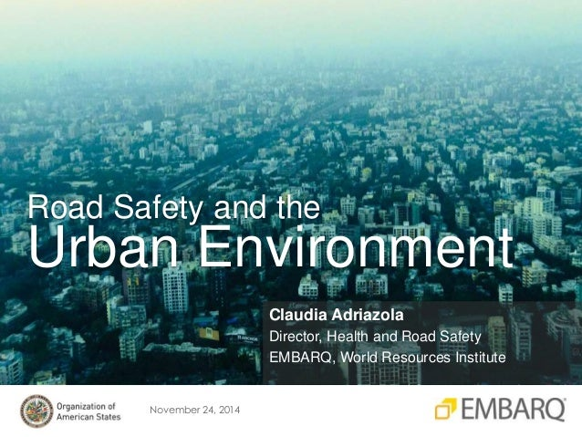 Road Safety and the  Urban Environment  November 24, 2014  Claudia Adriazola  Director, Health and Road Safety  EMBARQ, Wo...